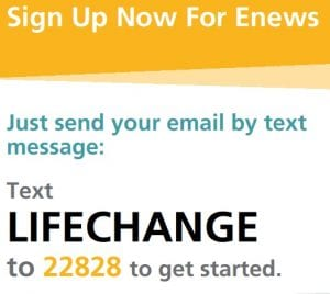 Text LIFECHANGE to 22828 to sign up for the Enews newsletter.